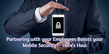 Partnering With Your Employees Boosts Your Mobile Security